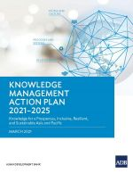 Knowledge Management Action Plan 2021-2025: Knowledge for a Prosperous, Inclusive, Resilient, and Sustainable Asia and Pacific