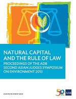 Natural Capital and the Rule of Law: Proceedings of the ADB Second Asian Judges Symposium on Environment 2013
