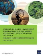 Strengthening the Environment Dimensions of the Sustainable Development Goals in Asia and the Pacific: Knowledge-Sharing Workshop Proceedings